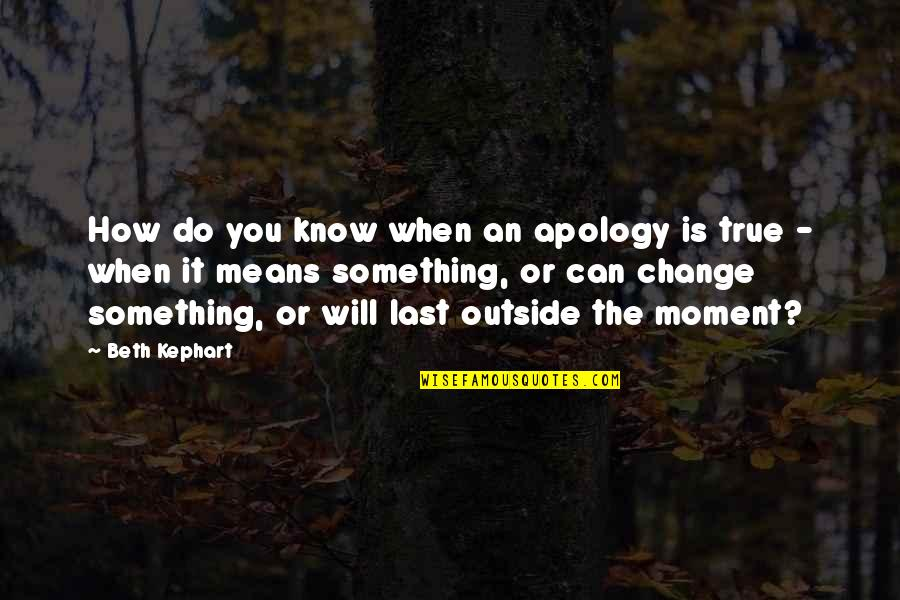 Kephart Quotes By Beth Kephart: How do you know when an apology is
