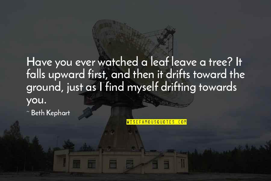 Kephart Quotes By Beth Kephart: Have you ever watched a leaf leave a