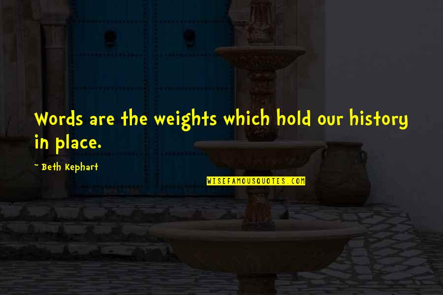 Kephart Quotes By Beth Kephart: Words are the weights which hold our history