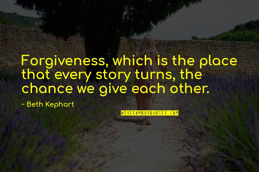 Kephart Quotes By Beth Kephart: Forgiveness, which is the place that every story