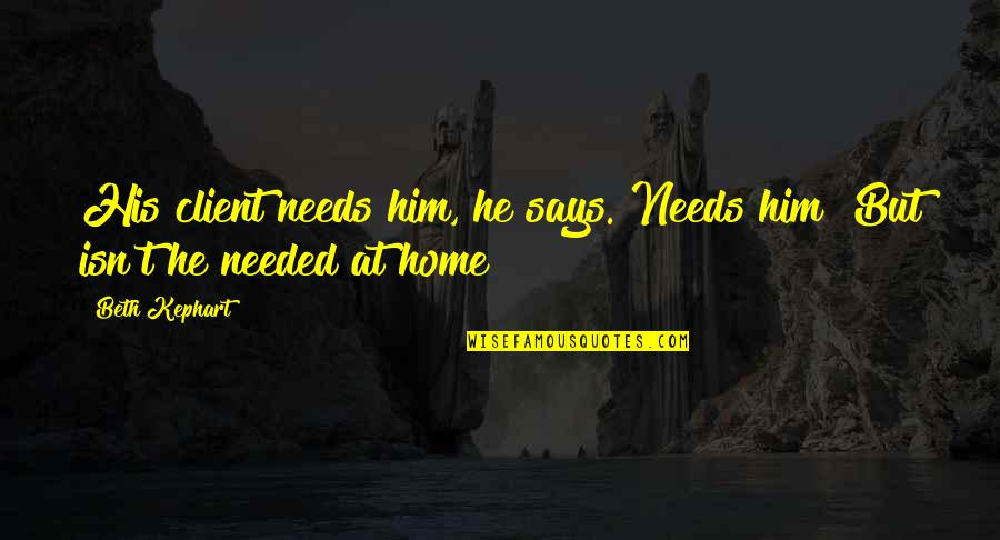 Kephart Quotes By Beth Kephart: His client needs him, he says. Needs him?