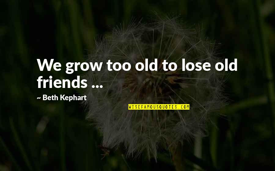 Kephart Quotes By Beth Kephart: We grow too old to lose old friends