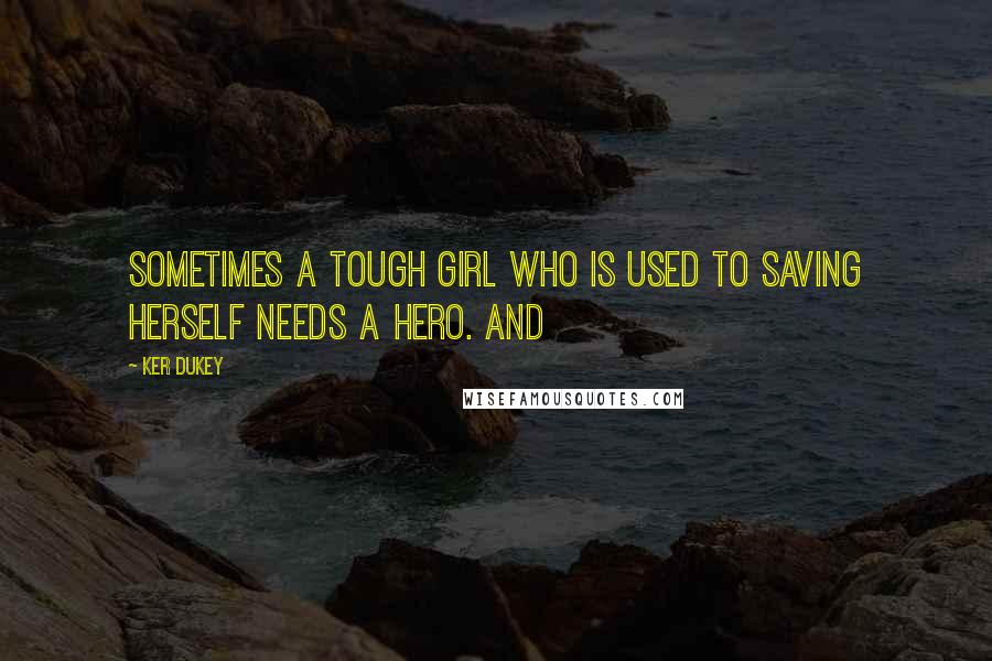 Ker Dukey quotes: Sometimes a tough girl who is used to saving herself needs a hero. And