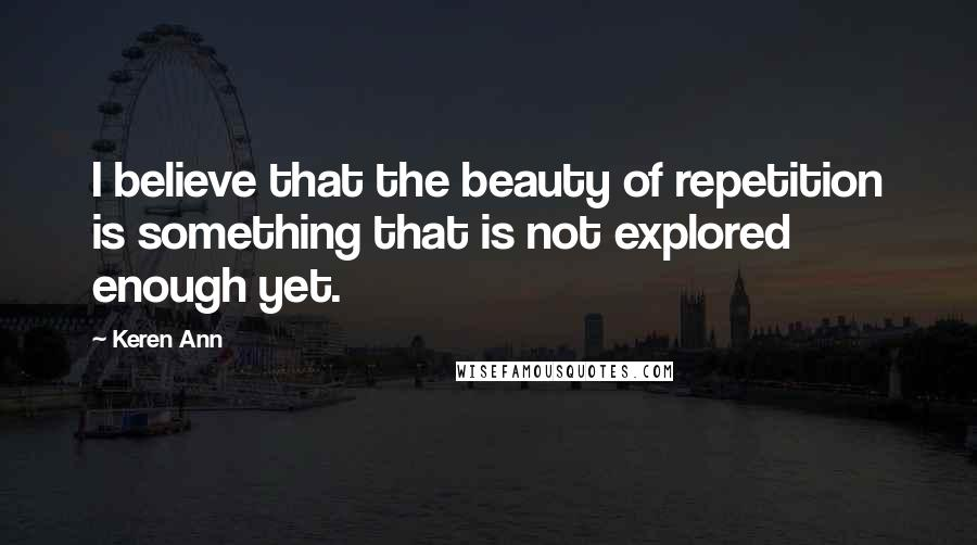 Keren Ann quotes: I believe that the beauty of repetition is something that is not explored enough yet.