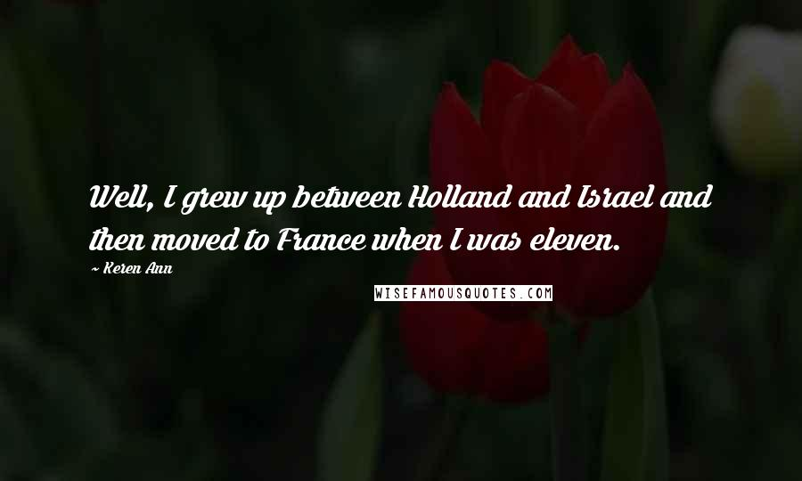 Keren Ann quotes: Well, I grew up between Holland and Israel and then moved to France when I was eleven.