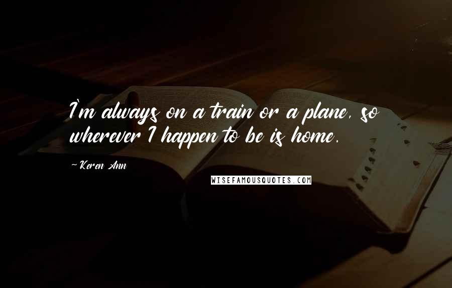 Keren Ann quotes: I'm always on a train or a plane, so wherever I happen to be is home.