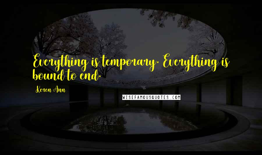 Keren Ann quotes: Everything is temporary. Everything is bound to end.