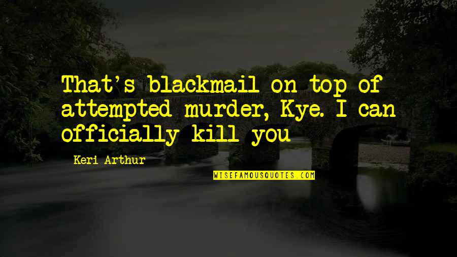 Keri Quotes By Keri Arthur: That's blackmail on top of attempted murder, Kye.