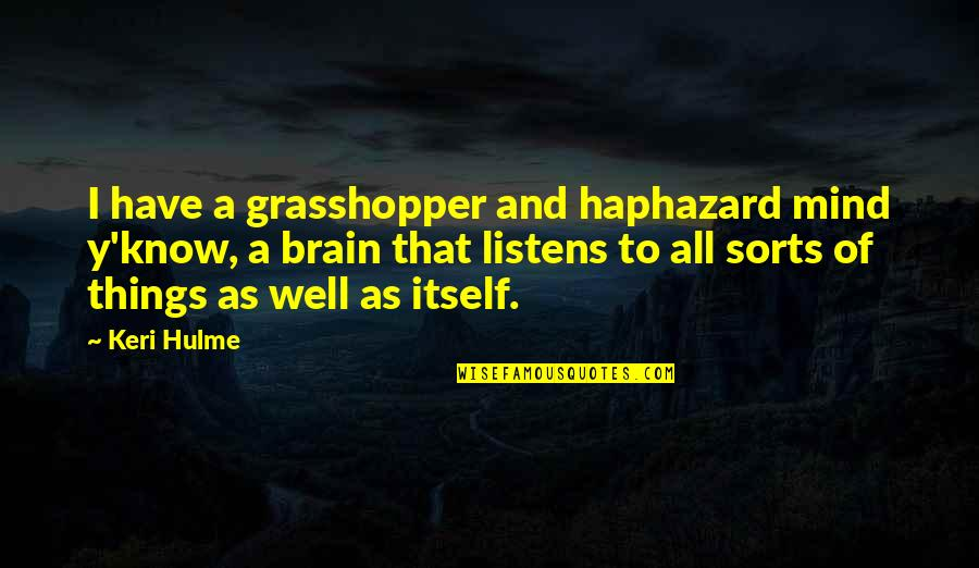 Keri Quotes By Keri Hulme: I have a grasshopper and haphazard mind y'know,