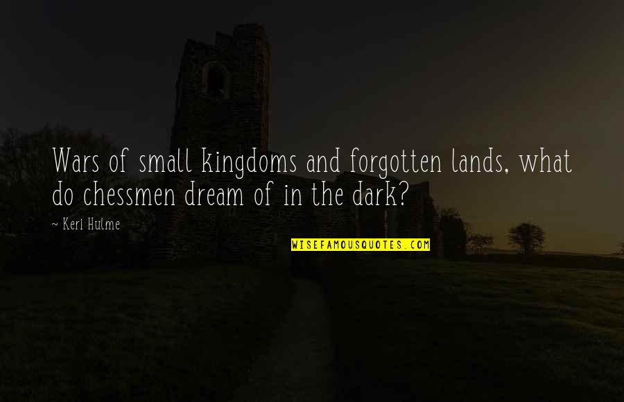 Keri Quotes By Keri Hulme: Wars of small kingdoms and forgotten lands, what