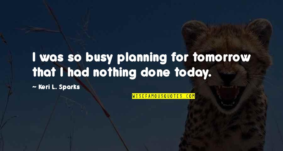 Keri Quotes By Keri L. Sparks: I was so busy planning for tomorrow that