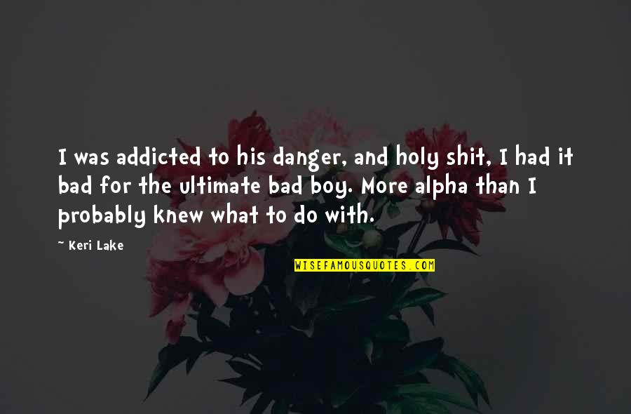 Keri Quotes By Keri Lake: I was addicted to his danger, and holy