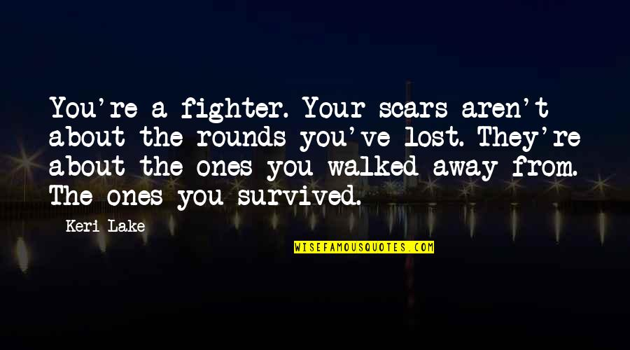 Keri Quotes By Keri Lake: You're a fighter. Your scars aren't about the