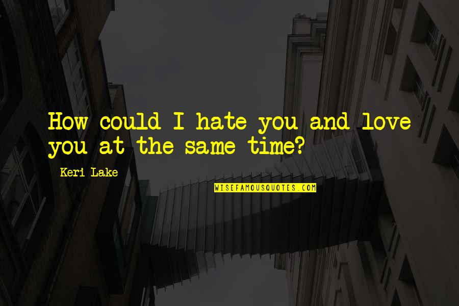 Keri Quotes By Keri Lake: How could I hate you and love you