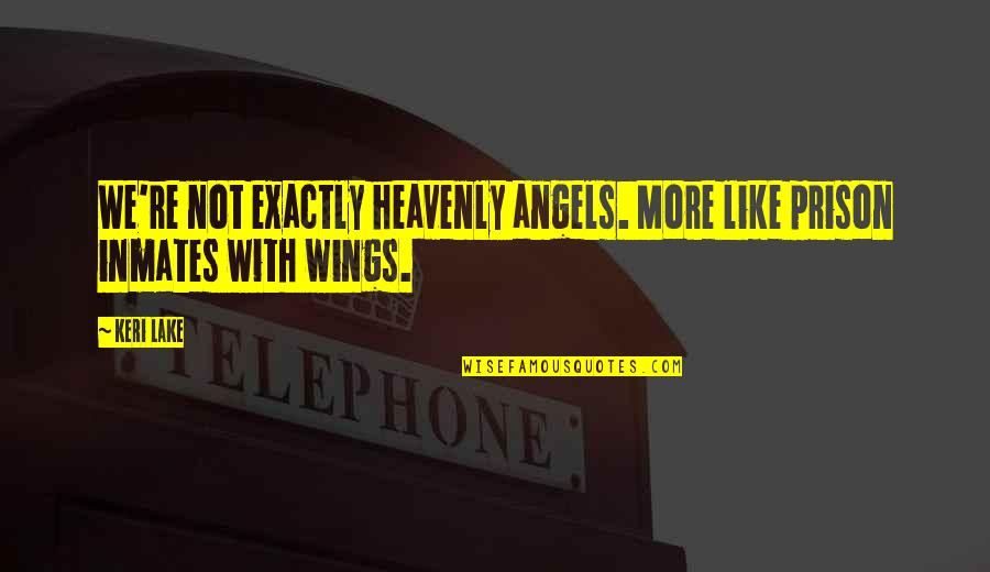 Keri Quotes By Keri Lake: We're not exactly heavenly angels. More like prison