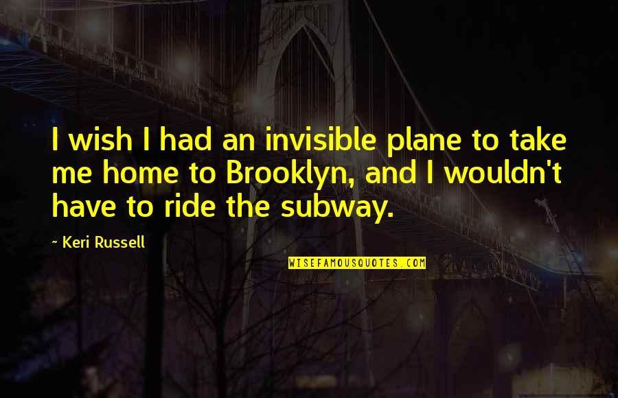 Keri Quotes By Keri Russell: I wish I had an invisible plane to