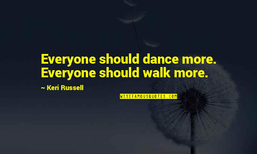 Keri Quotes By Keri Russell: Everyone should dance more. Everyone should walk more.