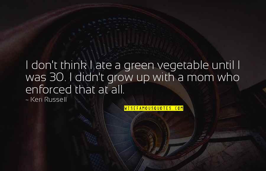 Keri Quotes By Keri Russell: I don't think I ate a green vegetable