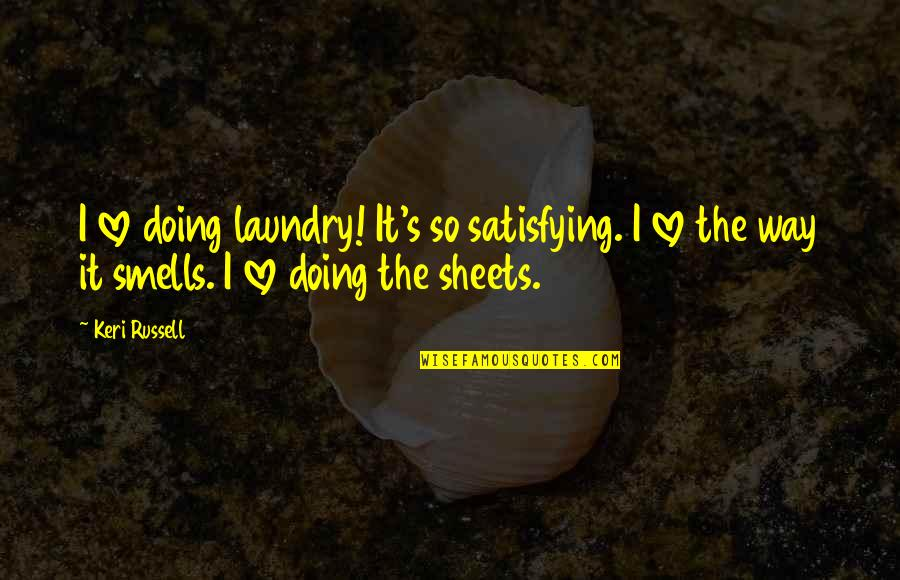 Keri Quotes By Keri Russell: I love doing laundry! It's so satisfying. I