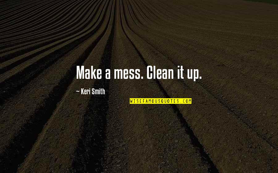 Keri Quotes By Keri Smith: Make a mess. Clean it up.