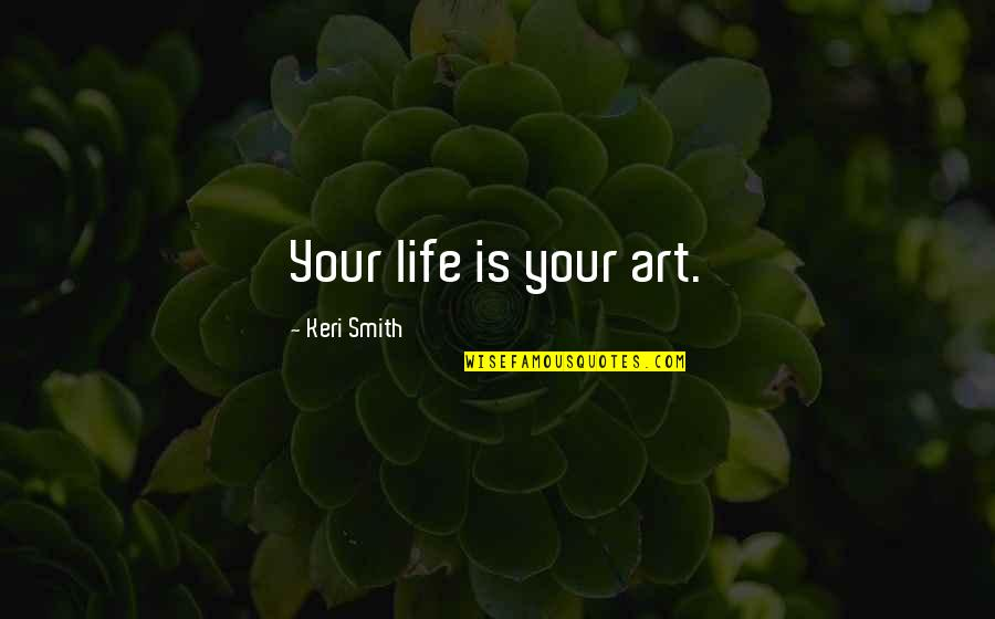 Keri Quotes By Keri Smith: Your life is your art.