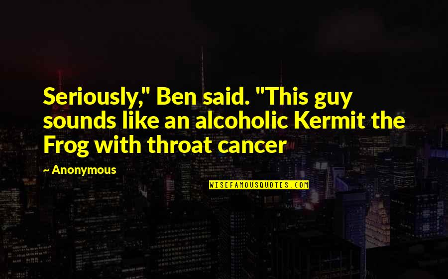 """Kermit Frog Quotes By Anonymous: Seriously,"""" Ben said. """"This guy sounds like an"""