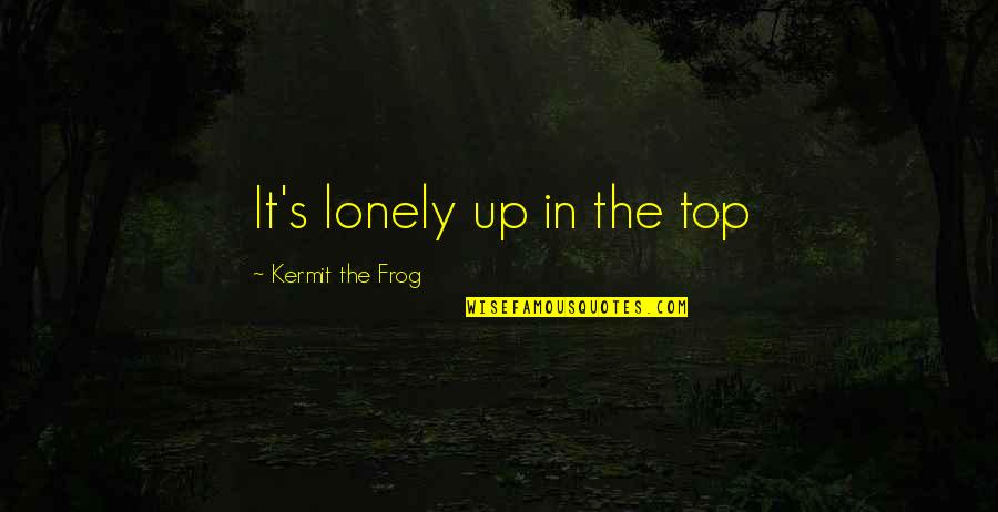 Kermit Frog Quotes By Kermit The Frog: It's lonely up in the top