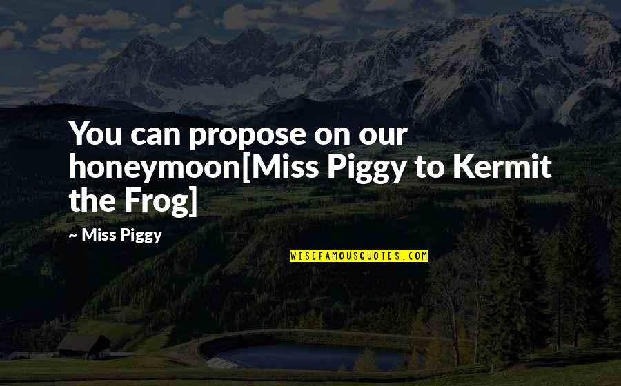 Kermit Frog Quotes By Miss Piggy: You can propose on our honeymoon[Miss Piggy to
