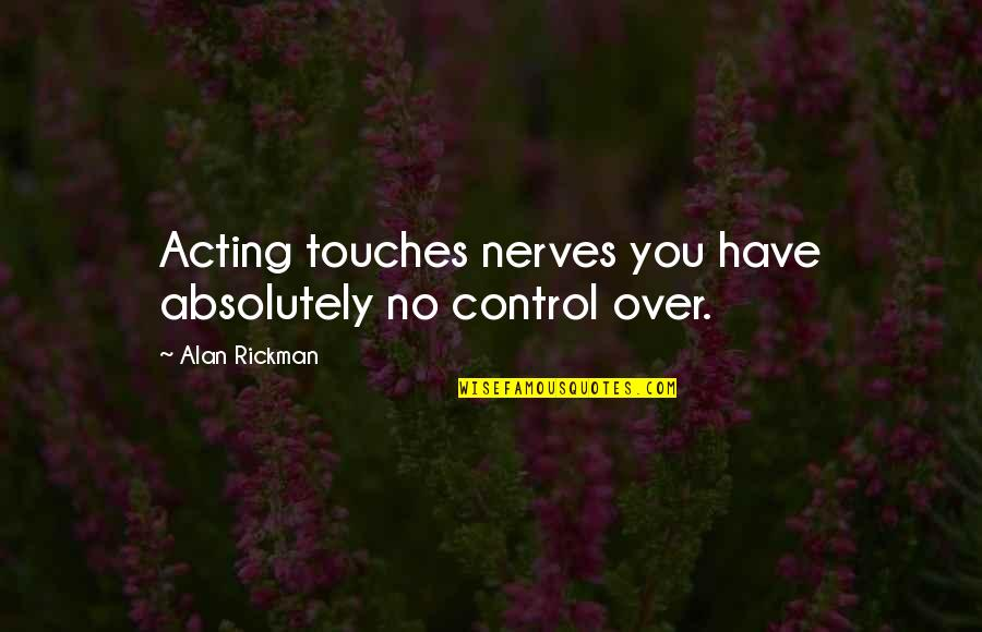 Kerne Quotes By Alan Rickman: Acting touches nerves you have absolutely no control