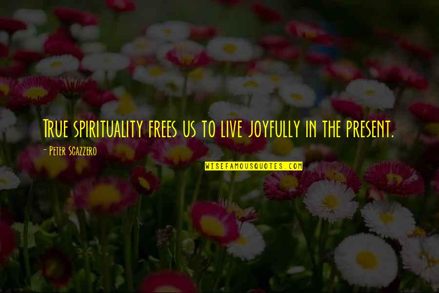 Kerne Quotes By Peter Scazzero: True spirituality frees us to live joyfully in