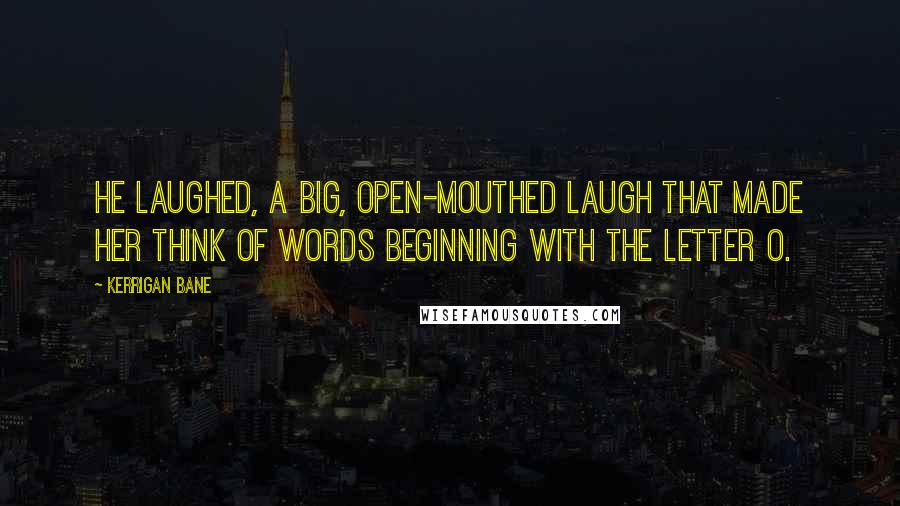 Kerrigan Bane quotes: He laughed, a big, open-mouthed laugh that made her think of words beginning with the letter O.