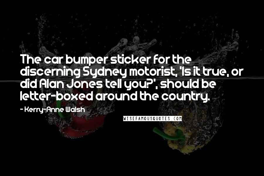 Kerry-Anne Walsh quotes: The car bumper sticker for the discerning Sydney motorist, 'Is it true, or did Alan Jones tell you?', should be letter-boxed around the country.