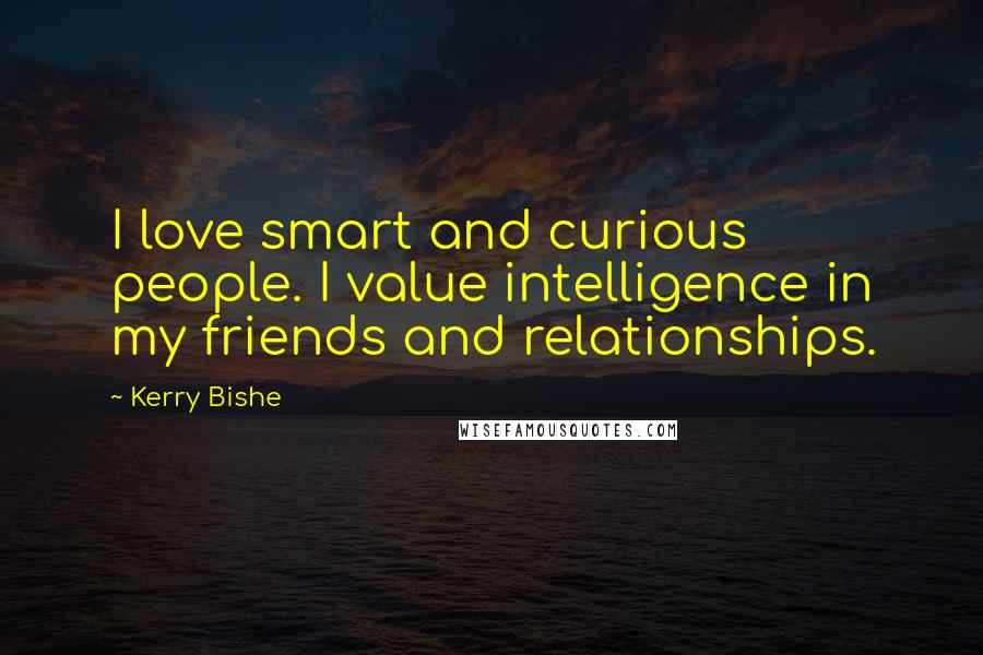 Kerry Bishe quotes: I love smart and curious people. I value intelligence in my friends and relationships.