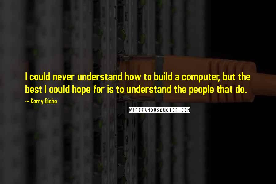Kerry Bishe quotes: I could never understand how to build a computer, but the best I could hope for is to understand the people that do.