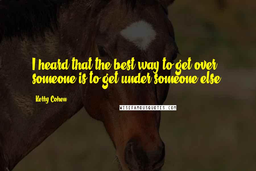 Kerry Cohen quotes: I heard that the best way to get over someone is to get under someone else.