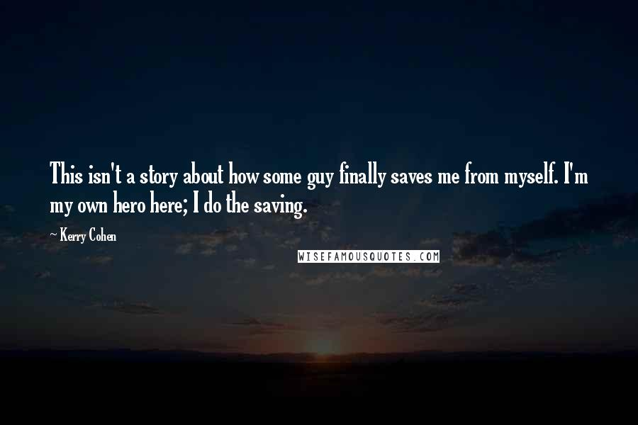 Kerry Cohen quotes: This isn't a story about how some guy finally saves me from myself. I'm my own hero here; I do the saving.