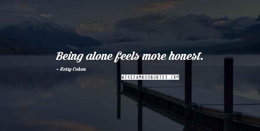 Kerry Cohen quotes: Being alone feels more honest.