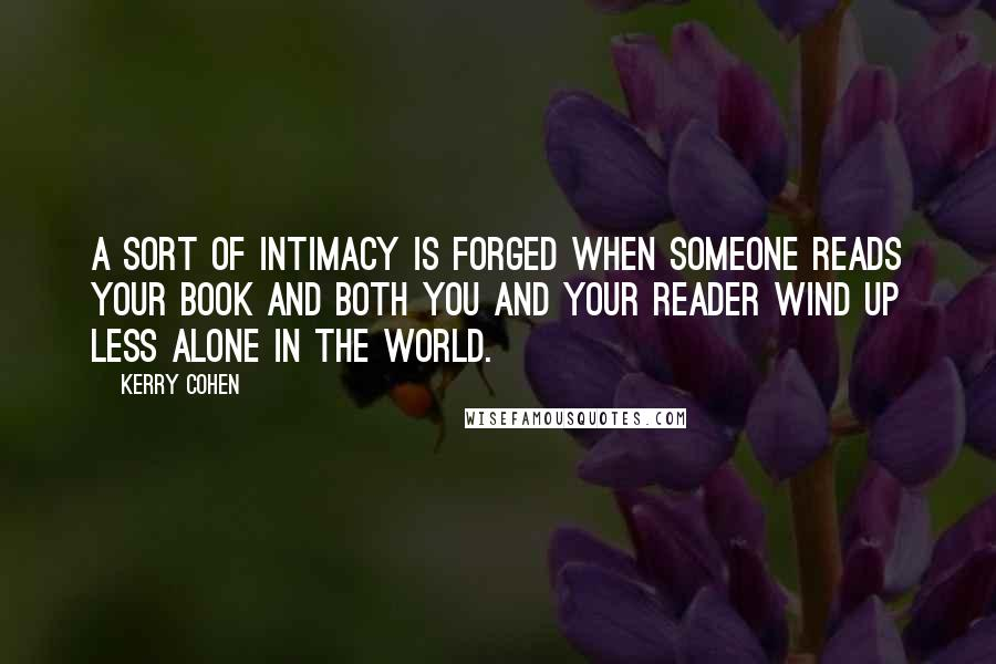 Kerry Cohen quotes: A sort of intimacy is forged when someone reads your book and both you and your reader wind up less alone in the world.