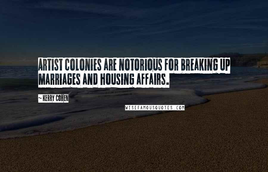 Kerry Cohen quotes: Artist colonies are notorious for breaking up marriages and housing affairs.