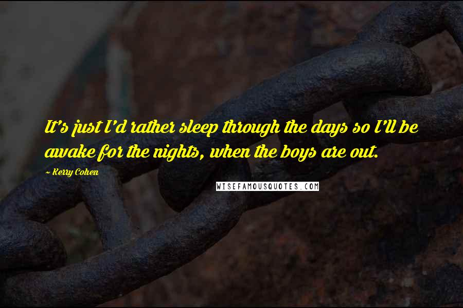 Kerry Cohen quotes: It's just I'd rather sleep through the days so I'll be awake for the nights, when the boys are out.