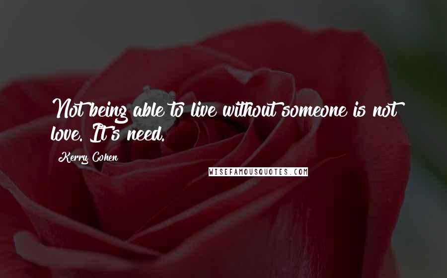 Kerry Cohen quotes: Not being able to live without someone is not love. It's need.