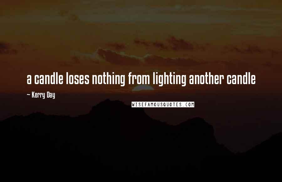 Kerry Day quotes: a candle loses nothing from lighting another candle