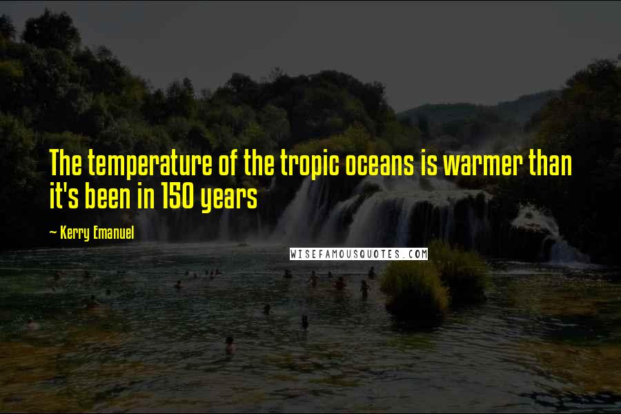 Kerry Emanuel quotes: The temperature of the tropic oceans is warmer than it's been in 150 years