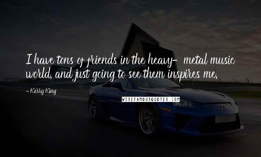 Kerry King quotes: I have tons of friends in the heavy-metal music world, and just going to see them inspires me.