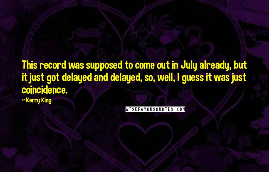 Kerry King quotes: This record was supposed to come out in July already, but it just got delayed and delayed, so, well, I guess it was just coincidence.
