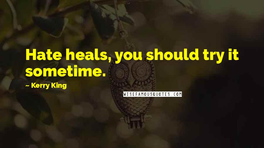Kerry King quotes: Hate heals, you should try it sometime.