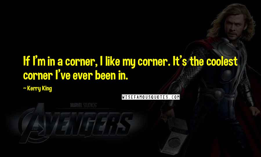 Kerry King quotes: If I'm in a corner, I like my corner. It's the coolest corner I've ever been in.