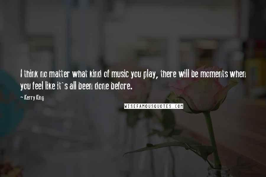 Kerry King quotes: I think no matter what kind of music you play, there will be moments when you feel like it's all been done before.
