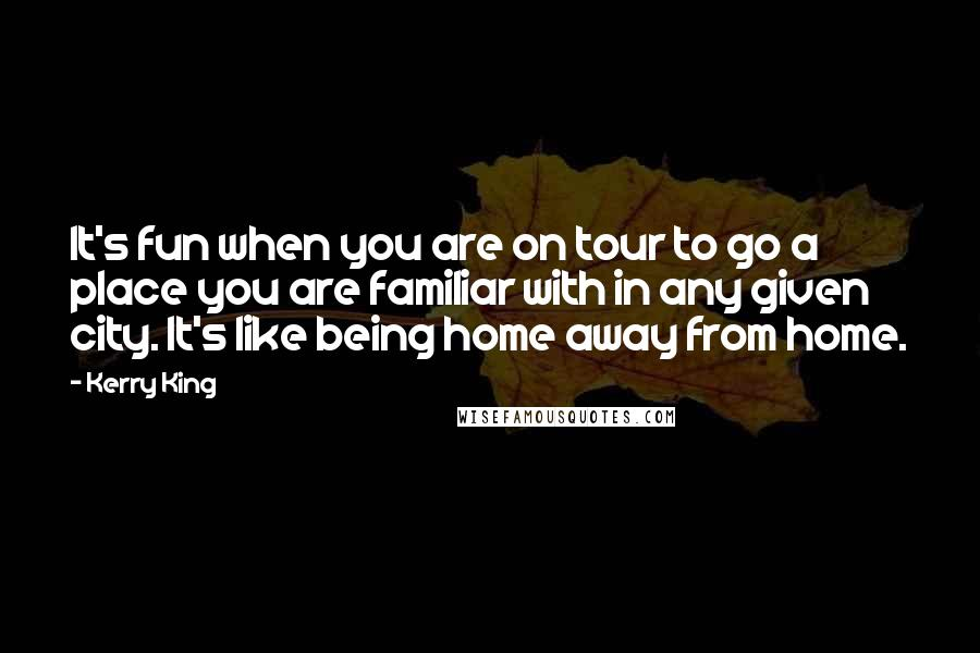 Kerry King quotes: It's fun when you are on tour to go a place you are familiar with in any given city. It's like being home away from home.