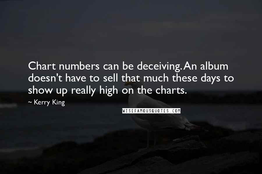 Kerry King quotes: Chart numbers can be deceiving. An album doesn't have to sell that much these days to show up really high on the charts.